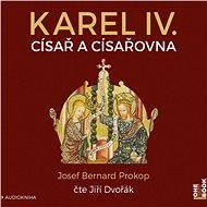 Karel IV. - Císař a císařovna [Audiokniha] - Josef Bernard Prokop