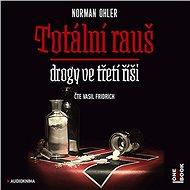 Totální rauš - Drogy ve třetí říši [Audiokniha] - Norman Ohler