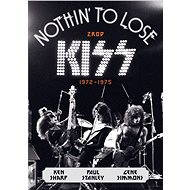 Nothin' to Lose: Zrod KISS (1972–1975) - Ken Sharp, Gene Simmons, Paul Stanley