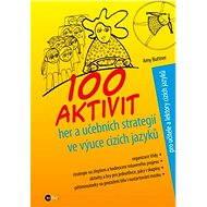 100 aktivit, her a učebních strategií ve výuce cizích jazyků - Alice Trojanová, Amy Buttner
