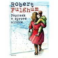 Poprask v sýrové uličce - Elektronická kniha - Robert Fulghum tak, jak ho známe a máme rádi. Starší, moudřejší, ale smysl pro humor ani v nejmenším neztrácí - Robert Fulghum, 158 stran