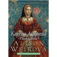 Kateřina Aragonská: Pravá královna - Elektronická kniha ze série Šest tudorovských královen, Alison Weirová