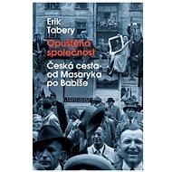 Opuštěná společnost: Česká cesta od Masaryka po Babiše - Erik Tabery